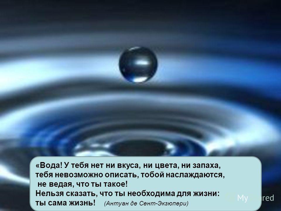 «Вода! У тебя нет ни вкуса, ни цвета, ни запаха, тебя невозможно описать, тобой наслаждаются, не ведая, что ты такое! Нельзя сказать, что ты необходима для жизни: ты сама жизнь! (Антуан де Сент-Экзюпери)