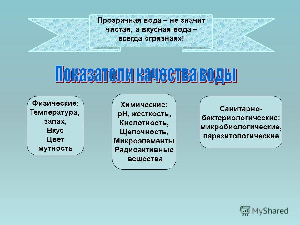 Прозрачная вода – не значит чистая, а вкусная вода – всегда «грязная»! Физические: Температура, запах, Вкус Цвет мутность Химические: рН, жесткость, Кислотность, Щелочность, Микроэлементы Радиоактивные вещества Санитарно- бактериологические: микробио