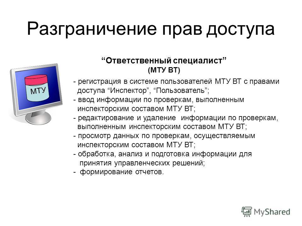 Разграничение прав доступа Ответственный специалист (МТУ ВТ) - регистрация в системе пользователей МТУ ВТ с правами доступа Инспектор, Пользователь; - ввод информации по проверкам, выполненным инспекторским составом МТУ ВТ; - редактирование и удалени