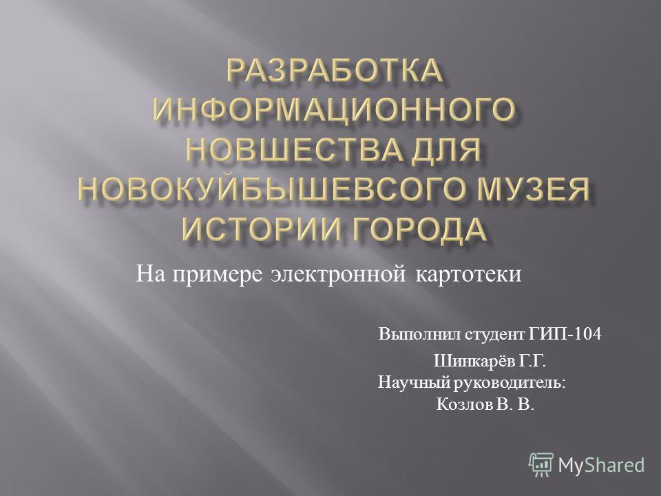 Выполнил студент ГИП -104 Шинкарёв Г. Г. Научный руководитель : Козлов В. В. На примере электронной картотеки