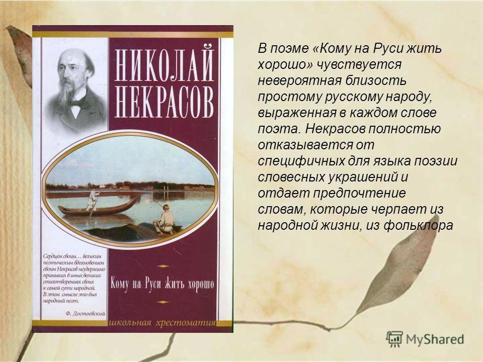 В поэме «Кому на Руси жить хорошо» чувствуется невероятная близость простому русскому народу, выраженная в каждом слове поэта. Некрасов полностью отказывается от специфичных для языка поэзии словесных украшений и отдает предпочтение словам, которые ч
