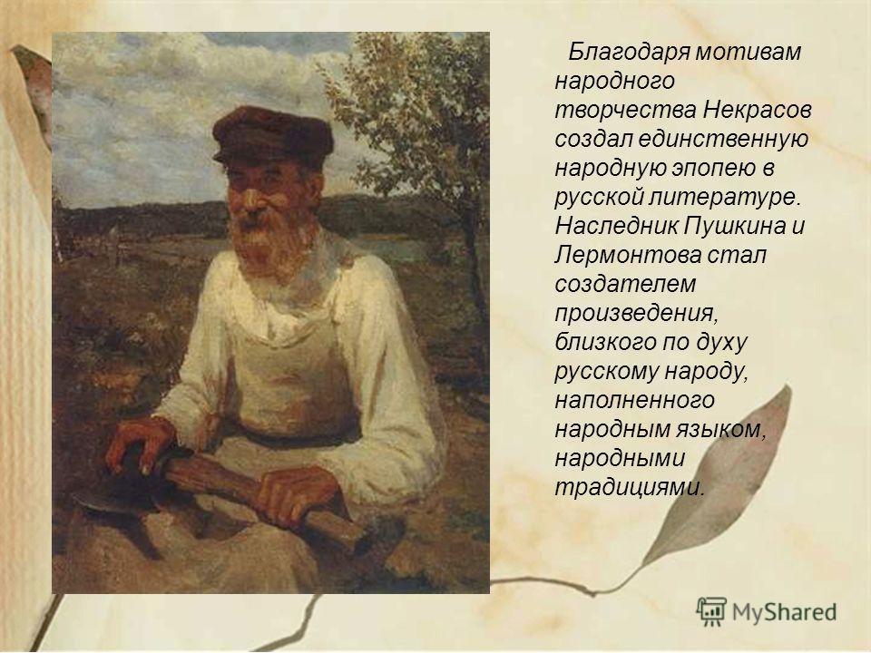 Благодаря мотивам народного творчества Некрасов создал единственную народную эпопею в русской литературе. Наследник Пушкина и Лермонтова стал создателем произведения, близкого по духу русскому народу, наполненного народным языком, народными традициям
