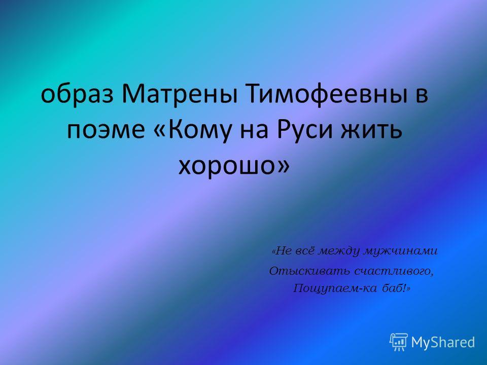 образ Матрены Тимофеевны в поэме «Кому на Руси жить хорошо» «Не всё между мужчинами Отыскивать счастливого, Пощупаем-ка баб!»