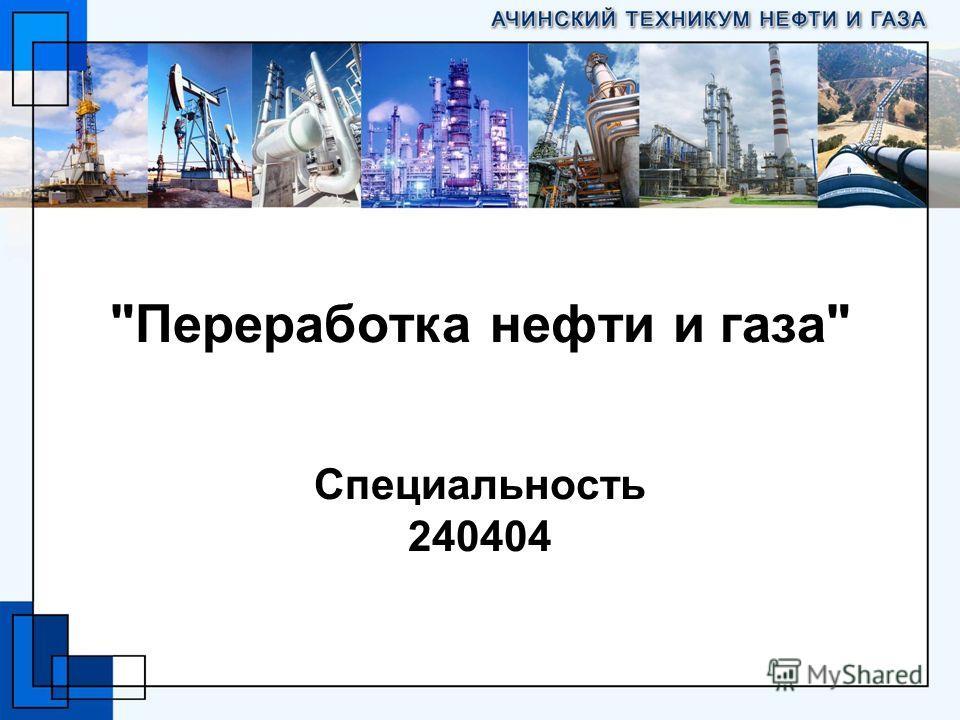 Переработка нефти и газа Специальность 240404