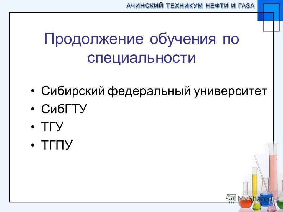 Продолжение обучения по специальности Сибирский федеральный университет СибГТУ ТГУ ТГПУ