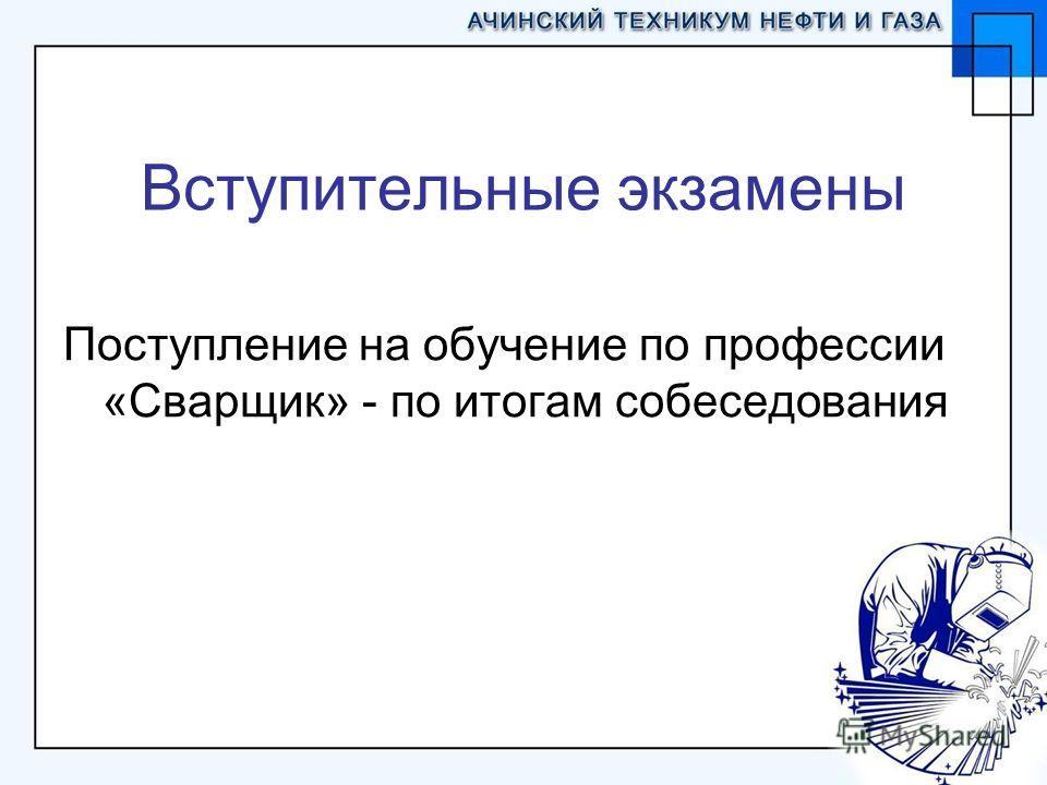 Вступительные экзамены Поступление на обучение по профессии «Сварщик» - по итогам собеседования