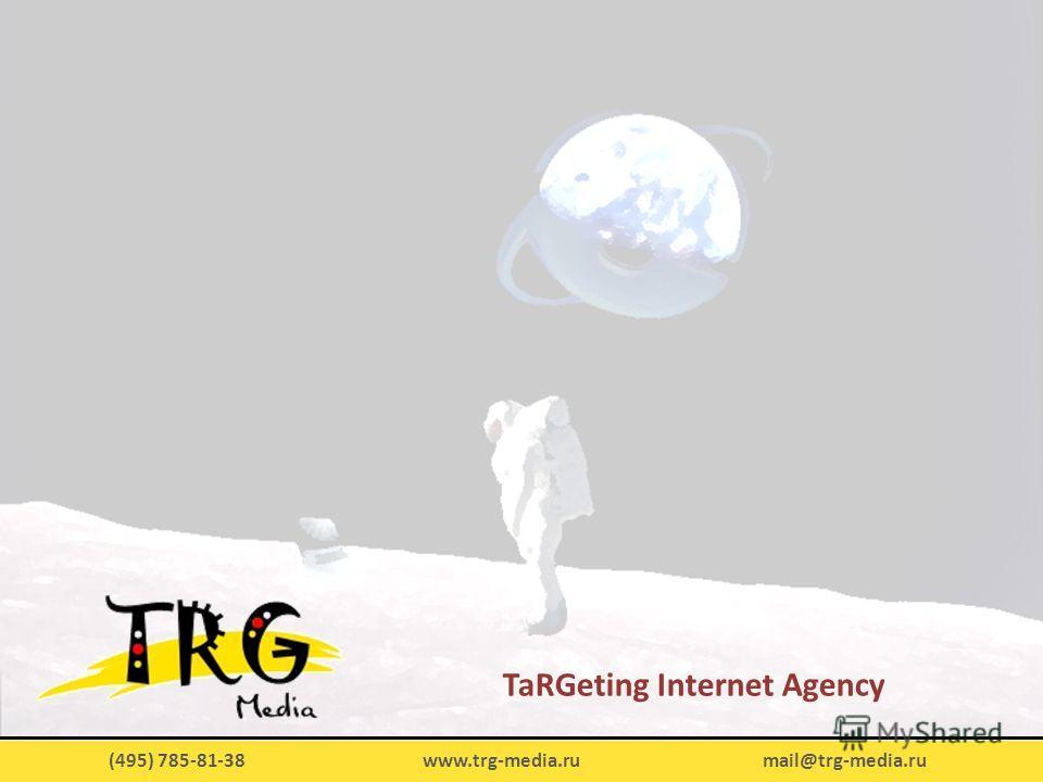 (495) 785-81-38 www.trg-media.ru mail@trg-media.ru TaRGeting Internet Agency