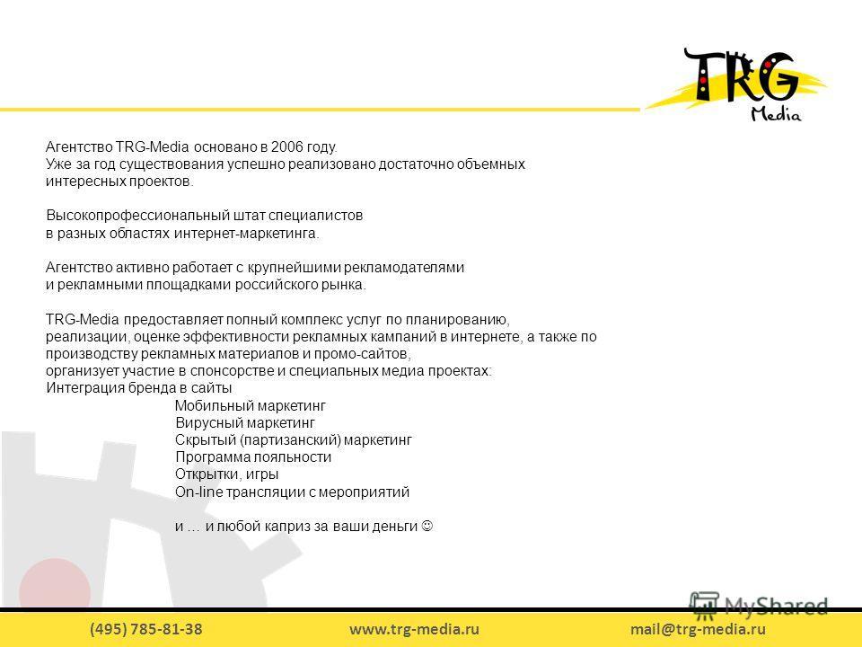 (495) 785-81-38 www.trg-media.ru mail@trg-media.ru Агентство TRG-Media основано в 2006 году. Уже за год существования успешно реализовано достаточно объемных интересных проектов. Высокопрофессиональный штат специалистов в разных областях интернет-мар