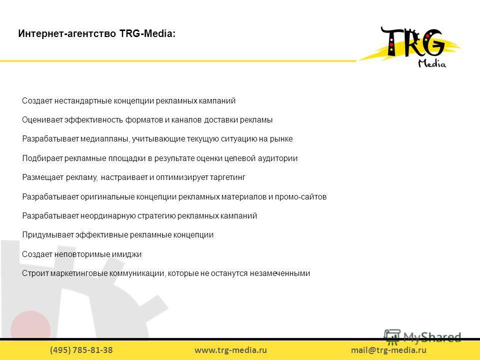 (495) 785-81-38 www.trg-media.ru mail@trg-media.ru Создает нестандартные концепции рекламных кампаний Оценивает эффективность форматов и каналов доставки рекламы Разрабатывает медиапланы, учитывающие текущую ситуацию на рынке Подбирает рекламные площ