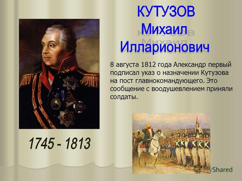 8 августа 1812 года Александр первый подписал указ о назначении Кутузова на пост главнокомандующего. Это сообщение с воодушевлением приняли солдаты.