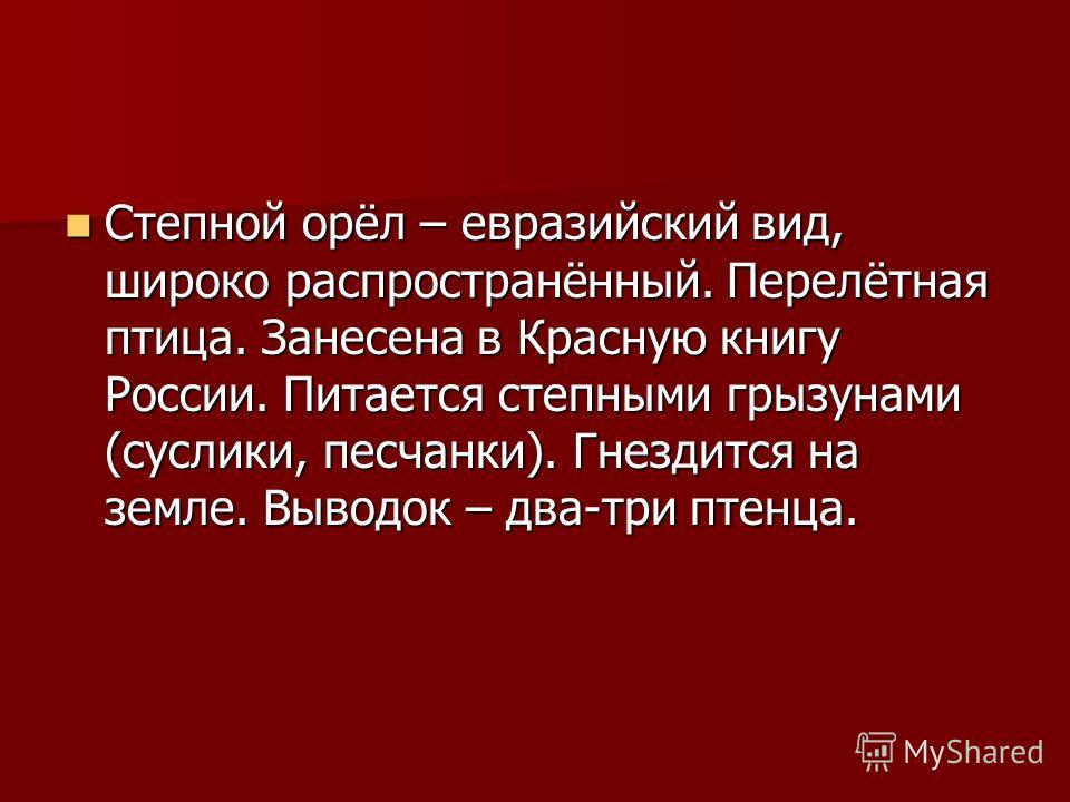 Степной орёл – евразийский вид, широко распространённый. Перелётная птица. Занесена в Красную книгу России. Питается степными грызунами (суслики, песчанки). Гнездится на земле. Выводок – два-три птенца. Степной орёл – евразийский вид, широко распрост