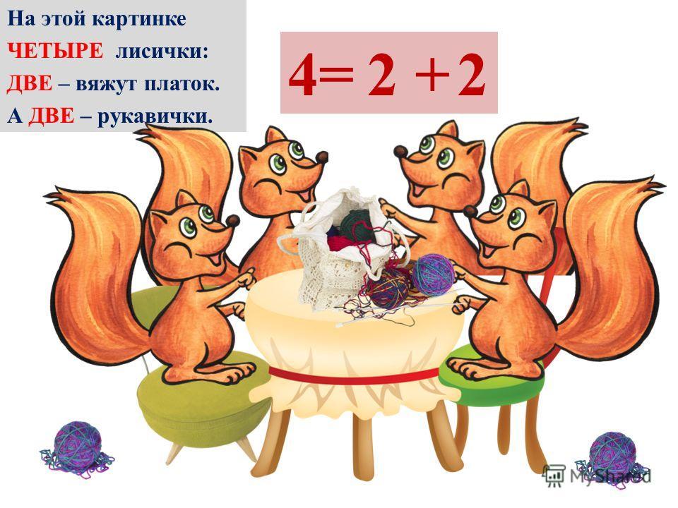 На этой картинке ЧЕТЫРЕ лисички: ДВЕ – вяжут платок. А ДВЕ – рукавички. 4=2+2