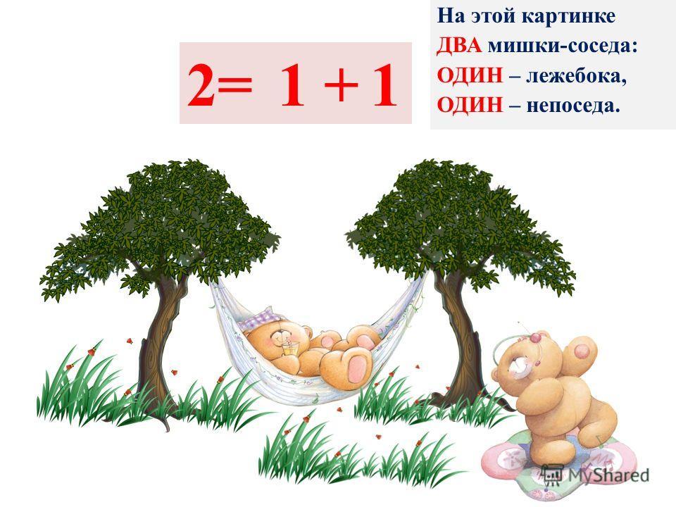На этой картинке ДВА мишки-соседа: ОДИН – лежебока, ОДИН – непоседа. 2=+11