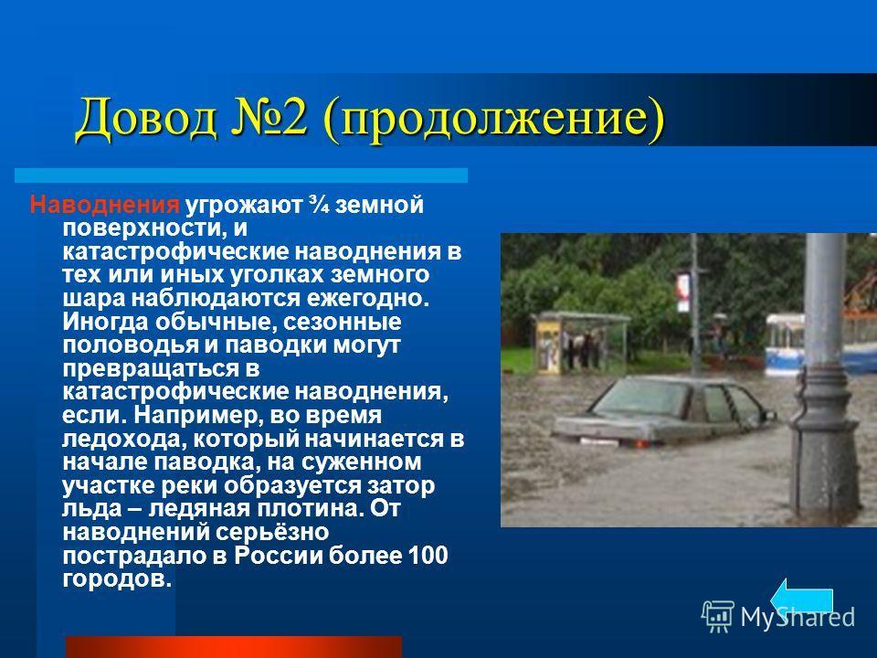 Довод 2 (продолжение) Наводнения угрожают ¾ земной поверхности, и катастрофические наводнения в тех или иных уголках земного шара наблюдаются ежегодно. Иногда обычные, сезонные половодья и паводки могут превращаться в катастрофические наводнения, есл