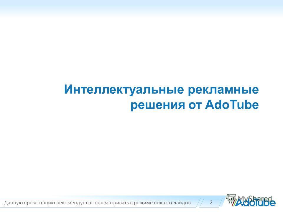 Интеллектуальные рекламные решения от AdoTube Данную презентацию рекомендуется просматривать в режиме показа слайдов 2