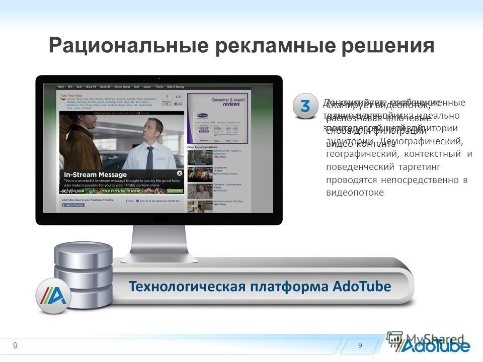 Рациональные рекламные решения 9 Сканирует видеопоток, распознавая ключевые слова для фильтрации видео контента Анализирует многочисленные данные для поиска идеально подходящей целевой аудитории. Демографический, географический, контекстный и поведен
