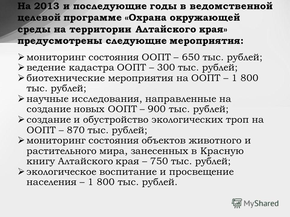 мониторинг состояния ООПТ – 650 тыс. рублей; ведение кадастра ООПТ – 300 тыс. рублей; биотехнические мероприятия на ООПТ – 1 800 тыс. рублей; научные исследования, направленные на создание новых ООПТ – 900 тыс. рублей; создание и обустройство экологи