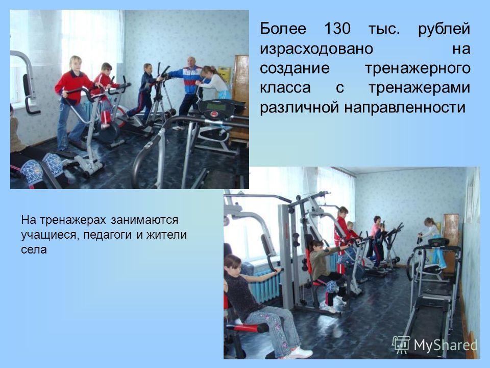 Более 130 тыс. рублей израсходовано на создание тренажерного класса с тренажерами различной направленности На тренажерах занимаются учащиеся, педагоги и жители села