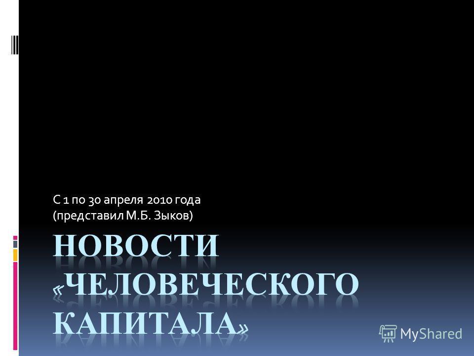 С 1 по 30 апреля 2010 года (представил М.Б. Зыков)