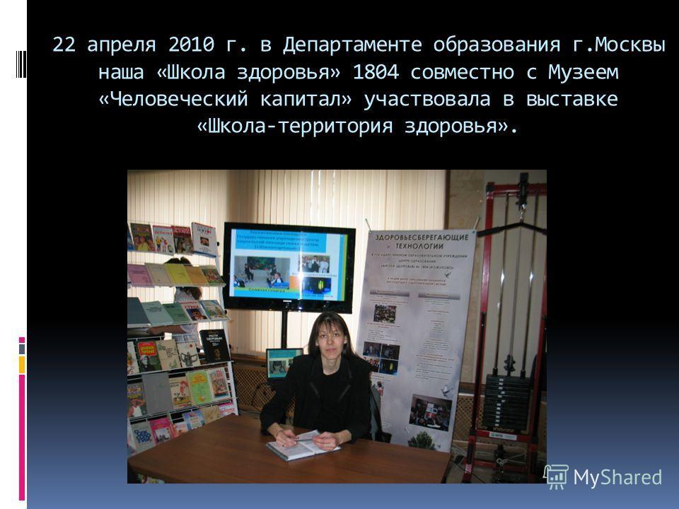22 апреля 2010 г. в Департаменте образования г.Москвы наша «Школа здоровья» 1804 совместно с Музеем «Человеческий капитал» участвовала в выставке «Школа-территория здоровья».