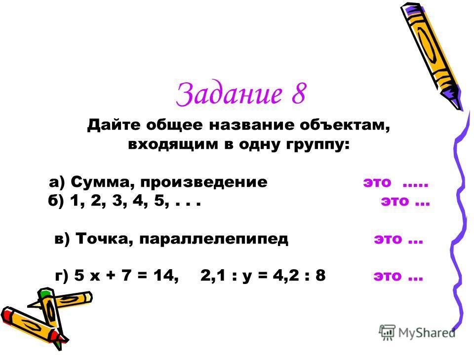 Задание 7 По аналогии с первой парой подберите недостающее слово в другой паре - вправо-влево вверх - … -сложение- сумма деление - … -уменьшаемое- вычитаемое делимое-… -квадрат – куб круг - …
