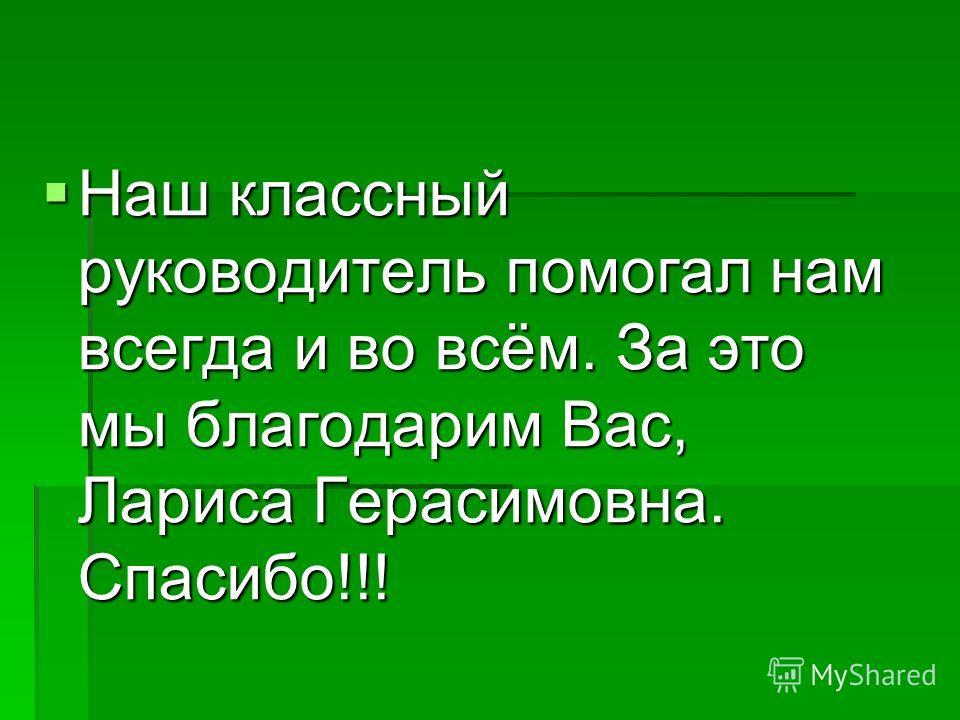 Наш классный руководитель помогал нам всегда и во всём. За это мы благодарим Вас, Лариса Герасимовна. Спасибо!!!