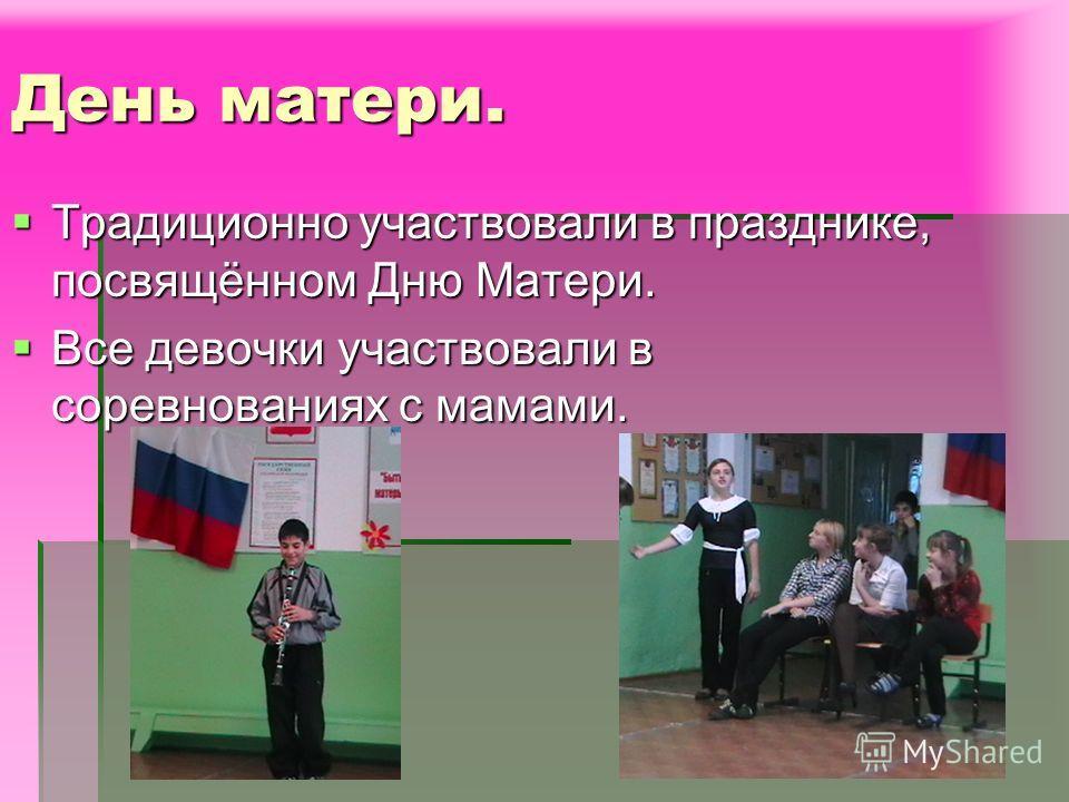 День матери. Традиционно участвовали в празднике, посвящённом Дню Матери. Все девочки участвовали в соревнованиях с мамами.