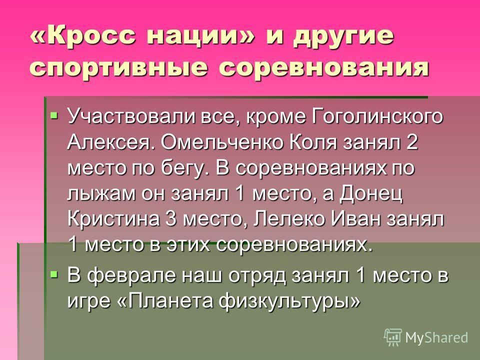 «Кросс нации» и другие спортивные соревнования Участвовали все, кроме Гоголинского Алексея. Омельченко Коля занял 2 место по бегу. В соревнованиях по лыжам он занял 1 место, а Донец Кристина 3 место, Лелеко Иван занял 1 место в этих соревнованиях. Уч