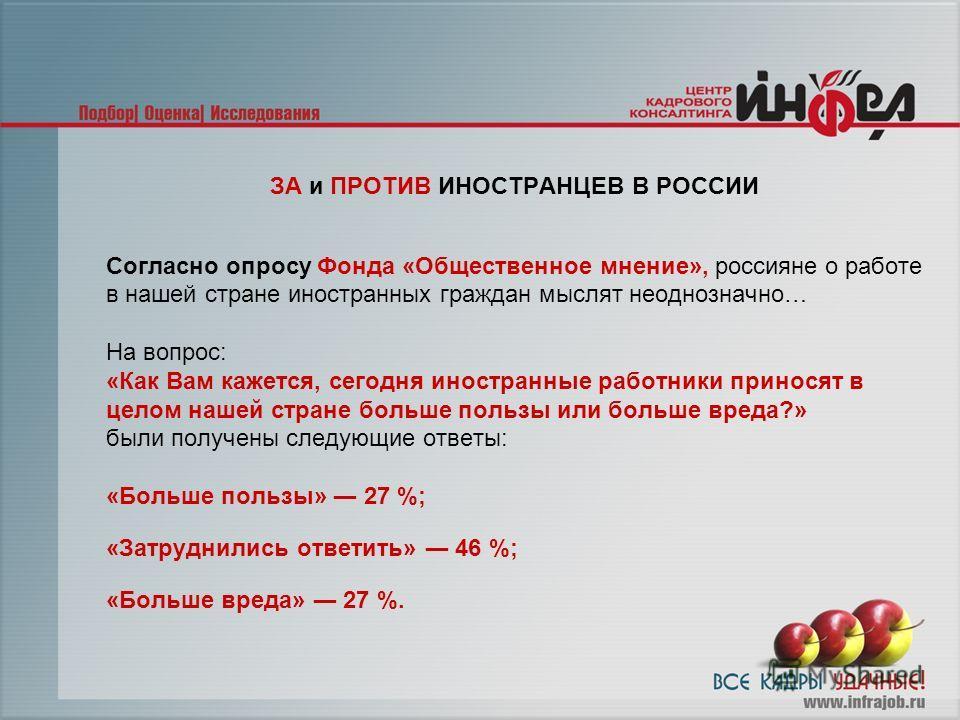 ЗА и ПРОТИВ ИНОСТРАНЦЕВ В РОССИИ Согласно опросу Фонда «Общественное мнение», россияне о работе в нашей стране иностранных граждан мыслят неоднозначно… На вопрос: «Как Вам кажется, сегодня иностранные работники приносят в целом нашей стране больше по