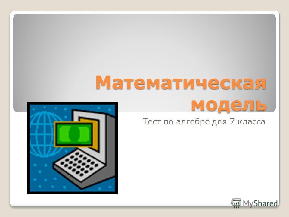 Математическая модель Тест по алгебре для 7 класса