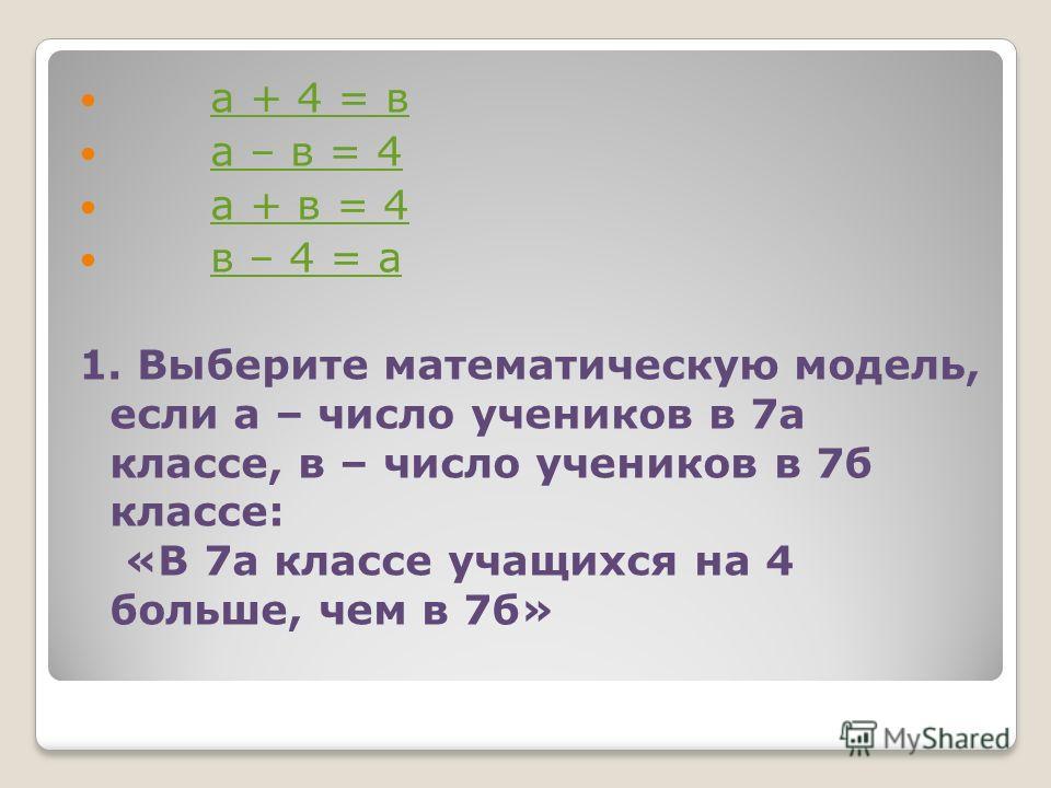 а + 4 = в а – в = 4 а + в = 4 в – 4 = а 1. Выберите математическую модель, если а – число учеников в 7а классе, в – число учеников в 7б классе: «В 7а классе учащихся на 4 больше, чем в 7б»