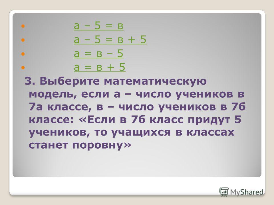 а – 5 = в а – 5 = в + 5 а = в – 5 а = в + 5 3. Выберите математическую модель, если а – число учеников в 7а классе, в – число учеников в 7б классе: «Если в 7б класс придут 5 учеников, то учащихся в классах станет поровну»