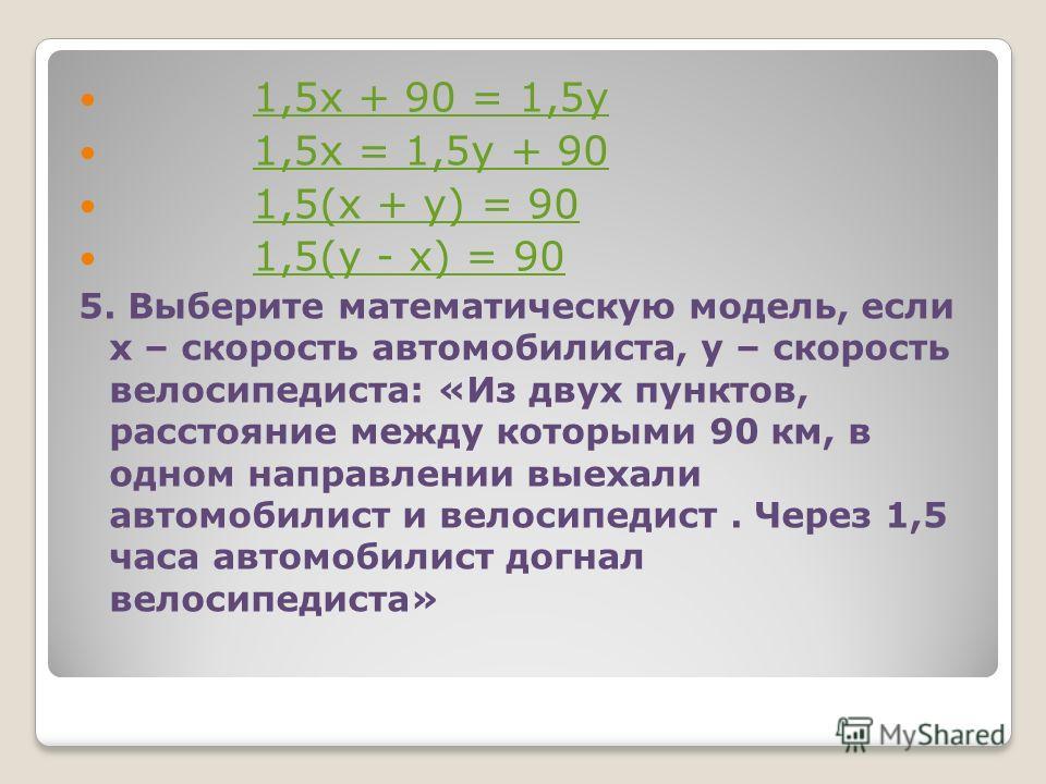 1,5х + 90 = 1,5у 1,5х = 1,5у + 90 1,5(х + у) = 90 1,5(у - х) = 90 5. Выберите математическую модель, если х – скорость автомобилиста, у – скорость велосипедиста: «Из двух пунктов, расстояние между которыми 90 км, в одном направлении выехали автомобил