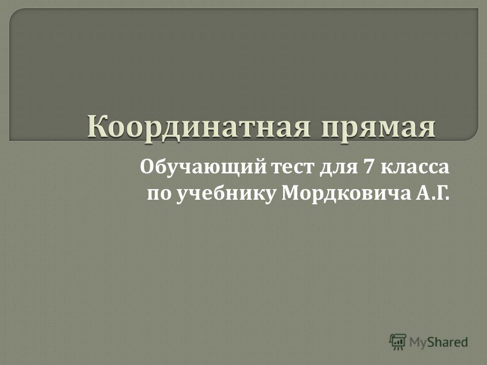 Обучающий тест для 7 класса по учебнику Мордковича А. Г.