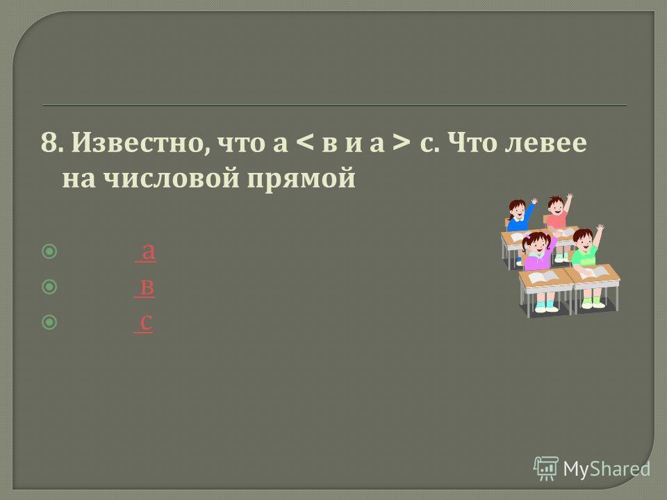8. Известно, что а с. Что левее на числовой прямой а а в в с с