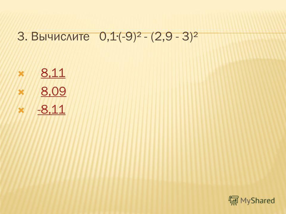 3. Вычислите 0,1(-9)² - (2,9 - 3)² 8,11 8,09 -8,11