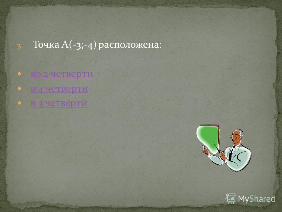 3. Точка А(-3;-4) расположена: во 2 четверти в 4 четверти в 3 четверти