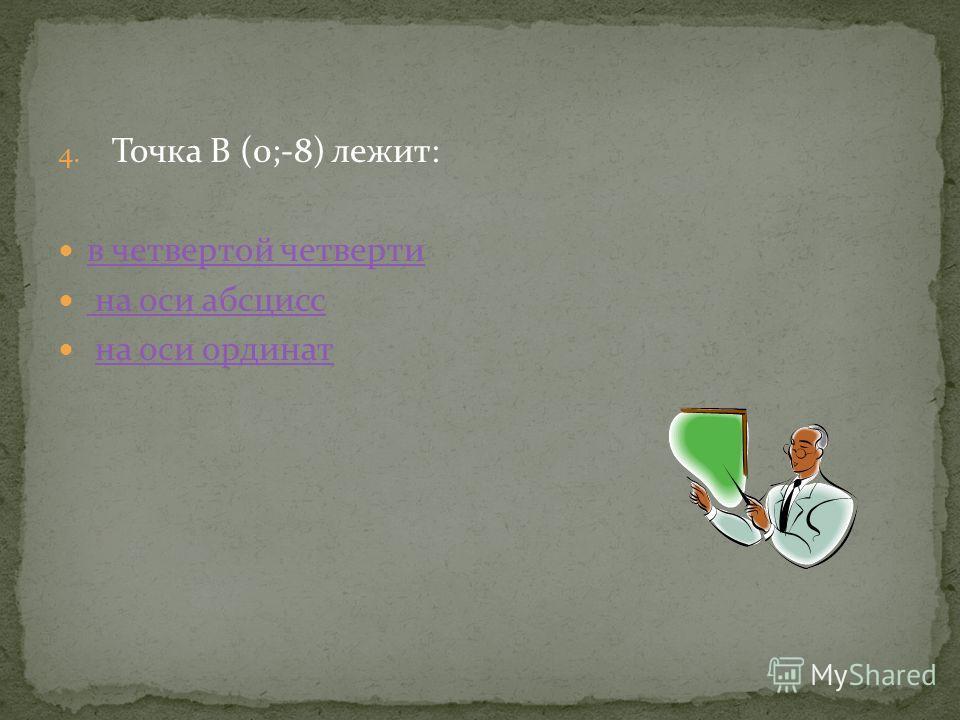 4. Точка В (0;-8) лежит: в четвертой четверти на оси абсцисс на оси ординат