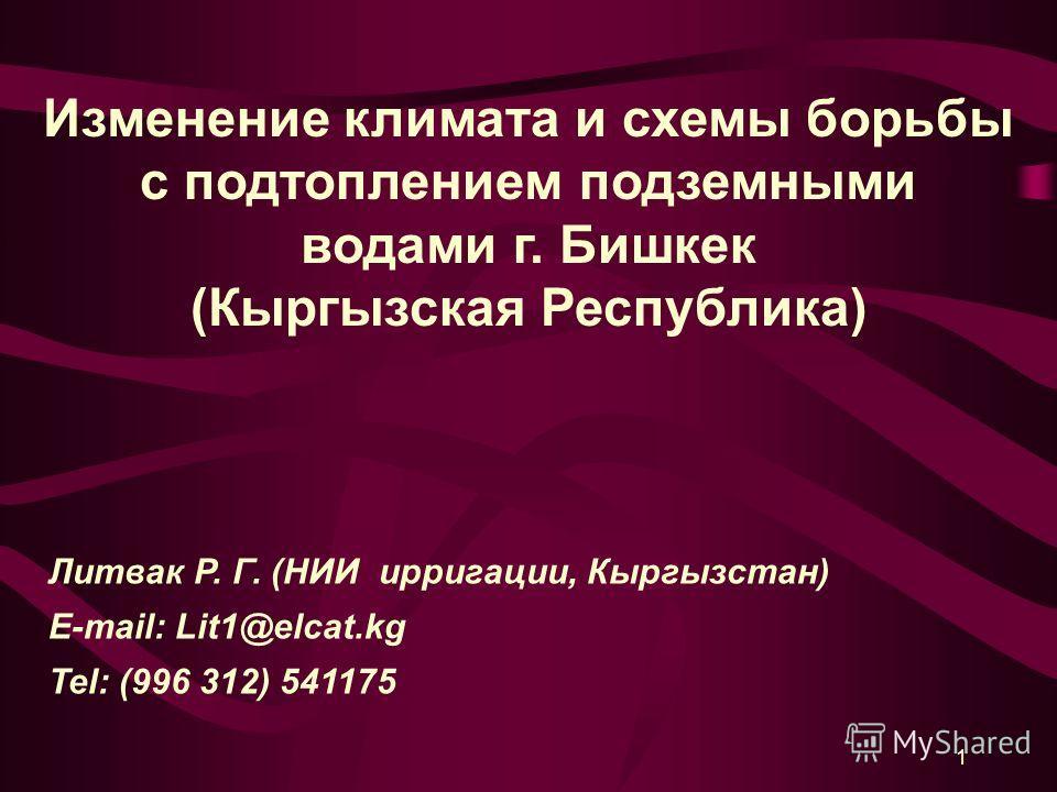 1 Литвак Р. Г. (НИИ ирригации, Кыргызстан) E-mail: Lit1@elcat.kg Tel: (996 312) 541175 Изменение климата и схемы борьбы с подтоплением подземными водами г. Бишкек (Кыргызская Республика)