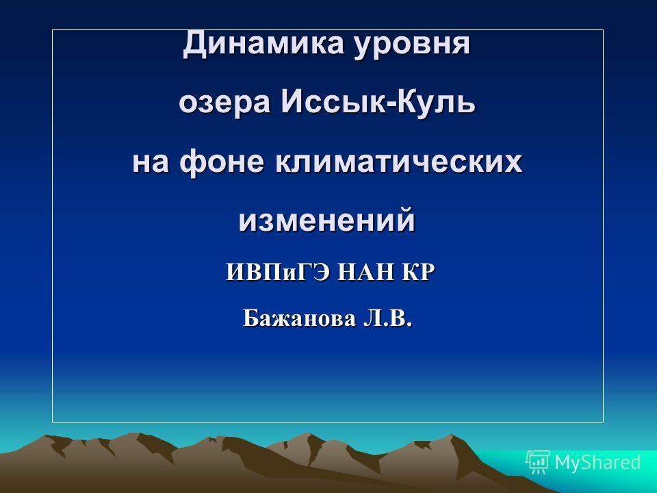Динамика уровня озера Иссык-Куль на фоне климатических изменений ИВПиГЭ НАН КР Бажанова Л.В.