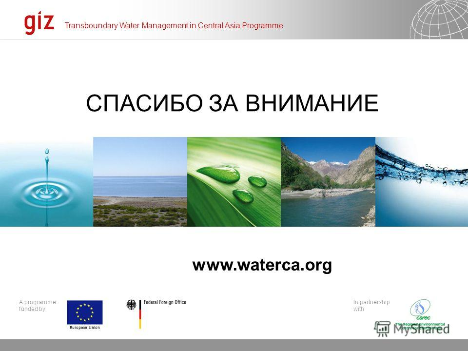 20.12.2013 Seite 21 A programme funded by Click to edit Master subtitle style Transboundary Water Management in Central Asia Programme In partnership with European Union СПАСИБО ЗА ВНИМАНИЕ www.waterca.org