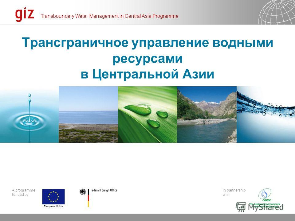 20.12.2013 Seite 6 A programme funded by Click to edit Master subtitle style Transboundary Water Management in Central Asia Programme In partnership with European Union Трансграничное управление водными ресурсами в Центральной Азии
