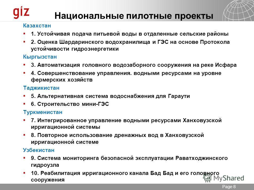20.12.2013 Seite 8 Page 8 Национальные пилотные проекты Казахстан 1. Устойчивая подача питьевой воды в отдаленные сельские районы 2. Оценка Шардаринского водохранилища и ГЭС на основе Протокола устойчивости гидроэнергетики Кыргызстан 3. Автоматизация