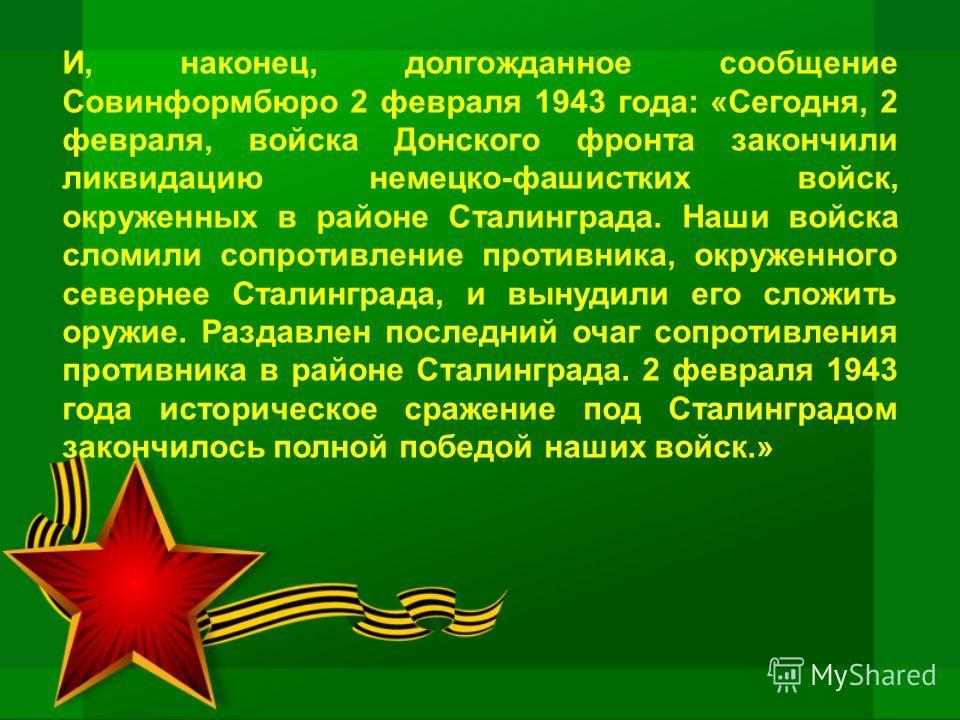И, наконец, долгожданное сообщение Совинформбюро 2 февраля 1943 года: «Сегодня, 2 февраля, войска Донского фронта закончили ликвидацию немецко-фашистких войск, окруженных в районе Сталинграда. Наши войска сломили сопротивление противника, окруженного