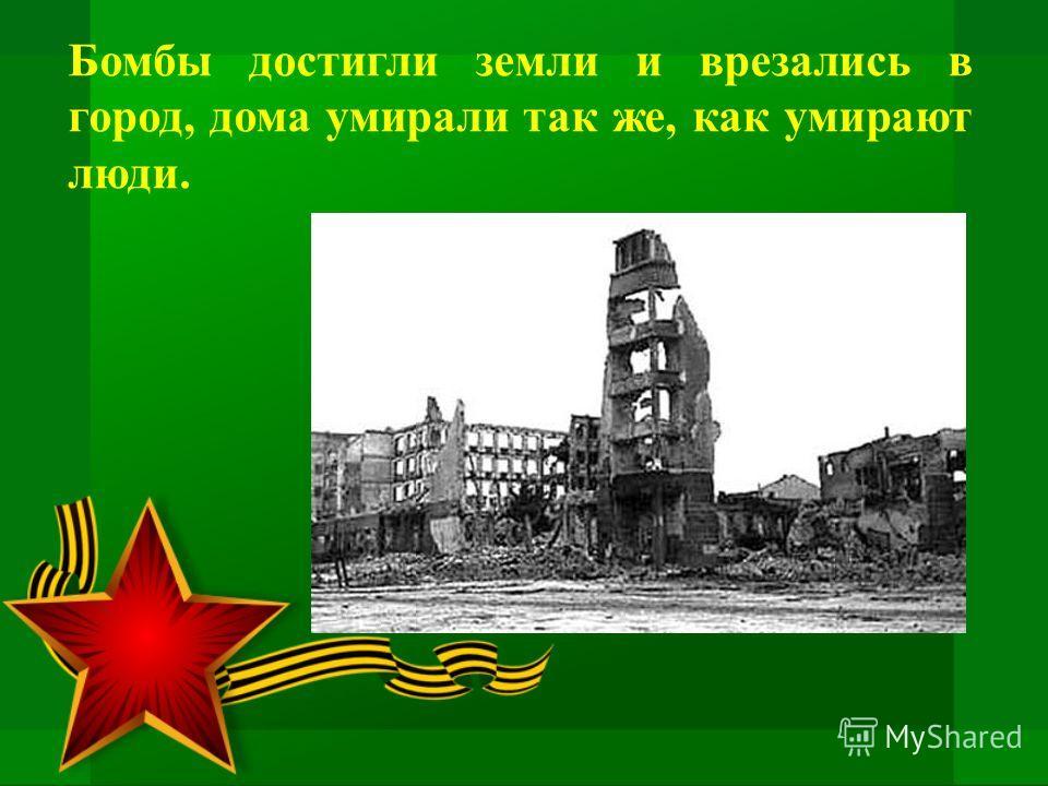 Бомбы достигли земли и врезались в город, дома умирали так же, как умирают люди.