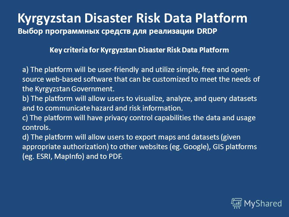 Kyrgyzstan Disaster Risk Data Platform Выбор программных средств для реализации DRDP Key criteria for Kyrgyzstan Disaster Risk Data Platform a) The platform will be user-friendly and utilize simple, free and open- source web-based software that can b