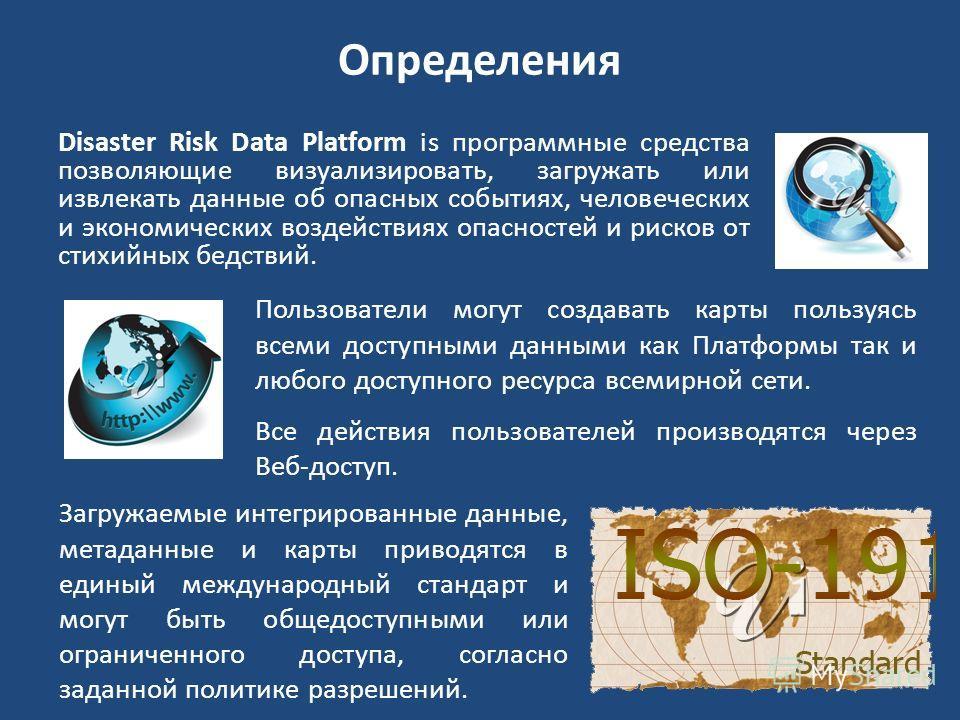 Определения Disaster Risk Data Platform is программные средства позволяющие визуализировать, загружать или извлекать данные об опасных событиях, человеческих и экономических воздействиях опасностей и рисков от стихийных бедствий. Пользователи могут с