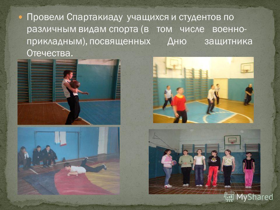 Провели Спартакиаду учащихся и студентов по различным видам спорта (в том числе военно- прикладным), посвященных Дню защитника Отечества.