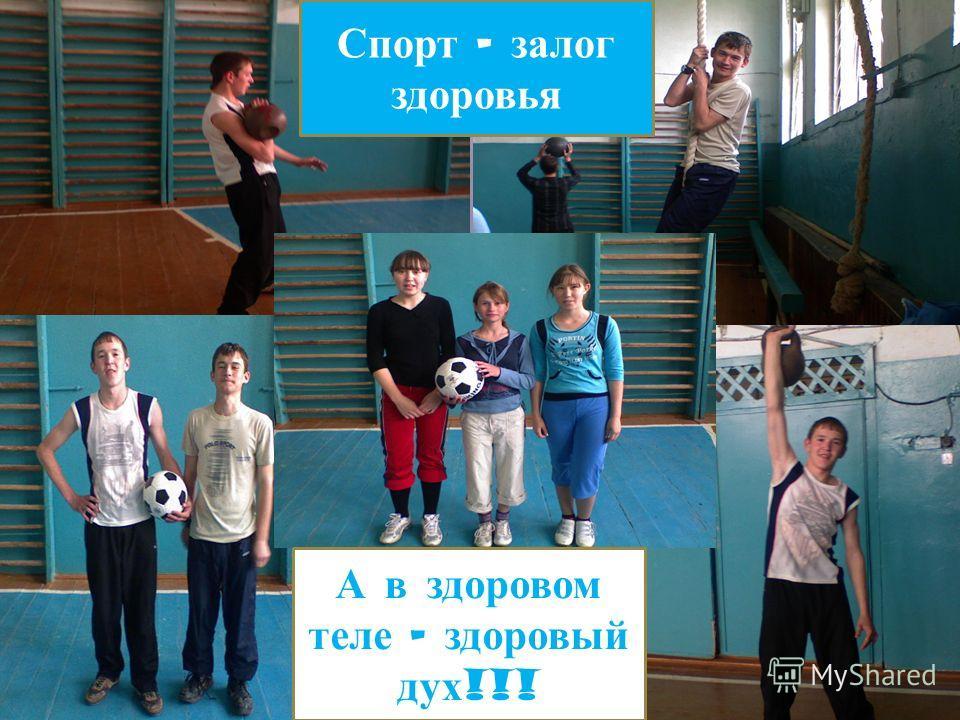Спорт – залог здоровья А в здоровом теле – здоровый дух !!!
