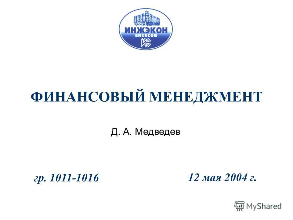 ФИНАНСОВЫЙ МЕНЕДЖМЕНТ Д. А. Медведев 12 мая 2004 г. гр. 1011-1016